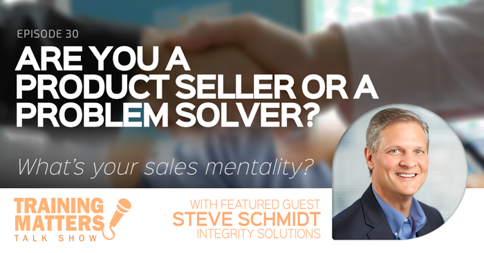Are You a Product Seller or a Problem Solver?Training Matters Talk Show Episode 30 with Steve Schmidt from Integrity Solutions