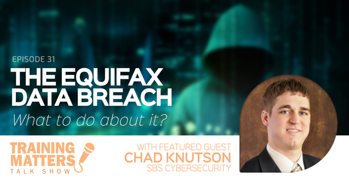 The Equifax Data Breach - Training Matters Episode 31 with Chad Knutson from SBS Cybersecurity